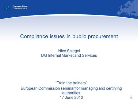 1 Compliance issues in public procurement Nico Spiegel DG Internal Market and Services European Union Cohesion Policy Train the trainers European Commission.