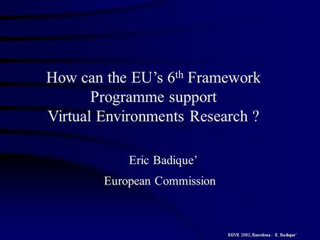 EGVE 2002, Barcelona - E. Badique How can the EUs 6 th Framework Programme support Virtual Environments Research ? Eric Badique European Commission.
