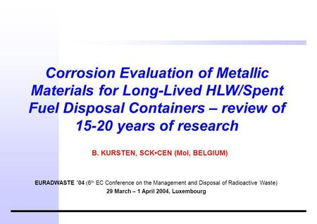 Corrosion Evaluation of Metallic Materials for Long-Lived HLW/Spent Fuel Disposal Containers – review of 15-20 years of research B. KURSTEN, SCKCEN (Mol,