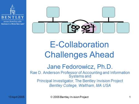 13 April 2005© 2005 Bentley Invision Project1 E-Collaboration Challenges Ahead Jane Fedorowicz, Ph.D. Rae D. Anderson Professor of Accounting and Information.