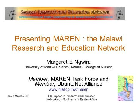 6 – 7 March 2006EC Support to Research and Education Networking in Southern and Eastern Africa Presenting MAREN : the Malawi Research and Education Network.
