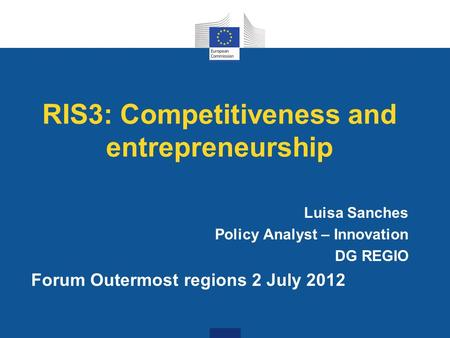 RIS3: Competitiveness and entrepreneurship Luisa Sanches Policy Analyst – Innovation DG REGIO Forum Outermost regions 2 July 2012.