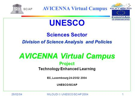 25/02/04 MILOUDI UNESCO/SC/AP 2004 1 UNESCO Sciences Sector Division of Science Analysis and Policies AVICENNA Virtual Campus Project Technology Enhanced.