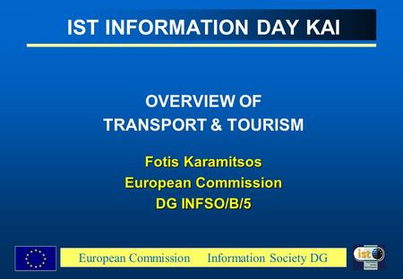 European Commission Information Society DG IST INFORMATION DAY KAI OVERVIEW OF TRANSPORT & TOURISM Fotis Karamitsos European Commission DG INFSO/B/5.