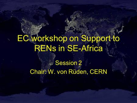 EC workshop on Support to RENs in SE-Africa Session 2 Chair: W. von Rüden, CERN.
