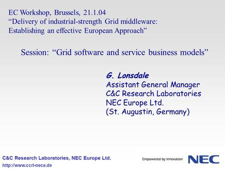 C&C Research Laboratories, NEC Europe Ltd.  EC Workshop, Brussels, 21.1.04 Delivery of industrial-strength Grid middleware: Establishing.