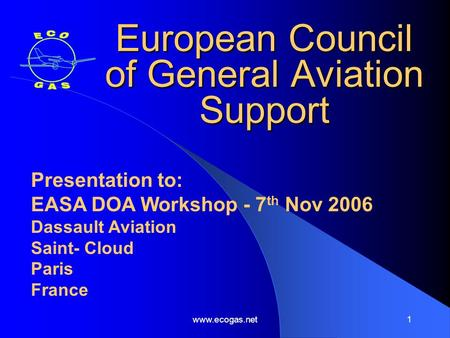 Www.ecogas.net1 European Council of General Aviation Support Presentation to: EASA DOA Workshop - 7 th Nov 2006 Dassault Aviation Saint- Cloud Paris France.