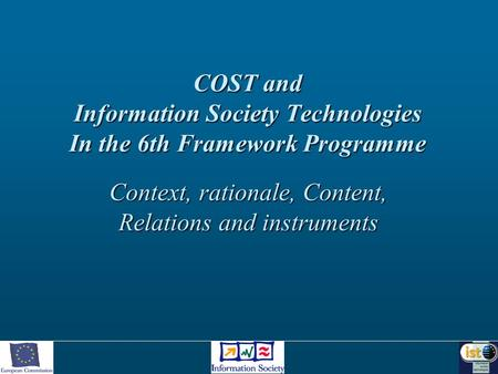 COST and Information Society Technologies In the 6th Framework Programme Context, rationale, Content, Relations and instruments.