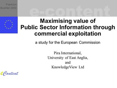 E-content Frankfurt Bookfair 2000 Maximising value of Public Sector Information through commercial exploitation a study for the European Commission Pira.