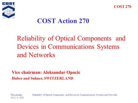 COST 270 Thessaloniki, 20/21. 6. 2002 Reliability of Optical Components and Devices in Communications Systems and Networks COST Action 270 Reliability.