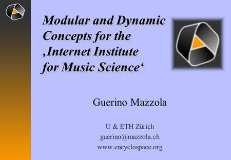 Guerino Mazzola U & ETH Zürich  Modular and Dynamic Concepts for the Internet Institute for Music Science Modular.