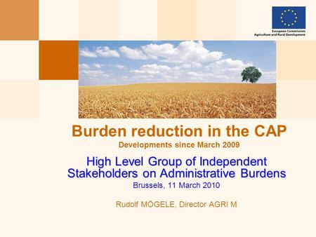 High Level Group of Independent Stakeholders on Administrative Burdens Brussels, 11 March 2010 Rudolf MÖGELE, Director AGRI M Burden reduction in the CAP.