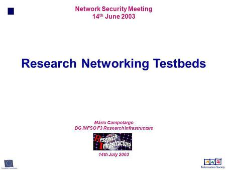 Research Networking Testbeds Network Security Meeting 14 th June 2003 Mário Campolargo DG INFSO F3 Research Infrastructure 14th July 2003.