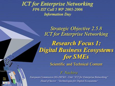 May 2005 ICT for Enterprise Networking FP6 IST Call 5 WP 2005-2006 Information Day Strategic Objective 2.5.8 ICT for Enterprise Networking Research Focus.