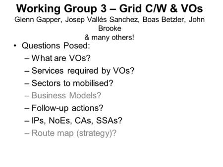 Working Group 3 – Grid C/W & VOs Glenn Gapper, Josep Vallés Sanchez, Boas Betzler, John Brooke & many others! Questions Posed: –What are VOs? –Services.