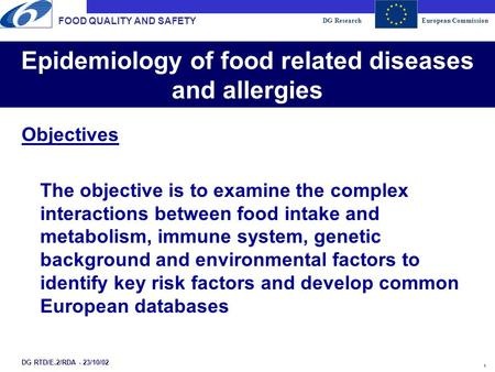 DG ResearchEuropean Commission 1 Epidemiology of food related diseases and allergies FOOD QUALITY AND SAFETY DG RTD/E.2/RDA - 23/10/02 Objectives The objective.