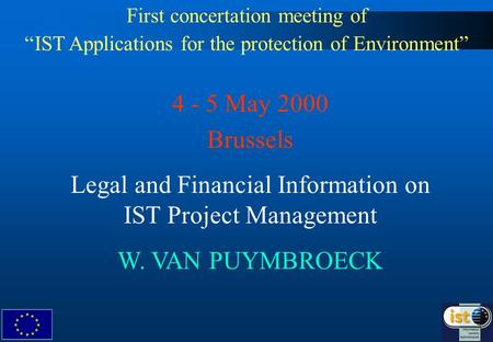 First concertation meeting of IST Applications for the protection of Environment 4 - 5 May 2000 Brussels Legal and Financial Information on IST Project.