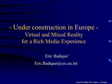 Virtual Storytelling 2001, Avignon - E. Badique - Under construction in Europe - Virtual and Mixed Reality for a Rich Media Experience Eric Badique