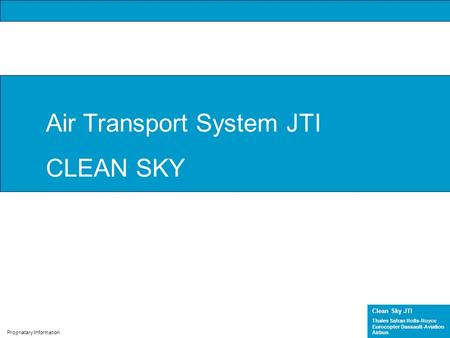 Clean Sky JTI Thales Safran Rolls-Royce Eurocopter Dassault-Aviation Airbus Propriatary Information Air Transport System JTI CLEAN SKY.