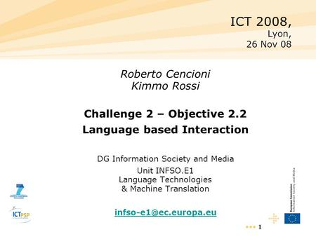 1 Roberto Cencioni Kimmo Rossi Challenge 2 – Objective 2.2 Language based Interaction DG Information Society and Media Unit INFSO.E1 Language Technologies.
