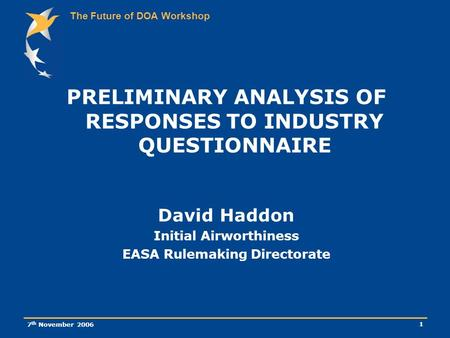 The Future of DOA Workshop 7 th November 2006 1 PRELIMINARY ANALYSIS OF RESPONSES TO INDUSTRY QUESTIONNAIRE David Haddon Initial Airworthiness EASA Rulemaking.