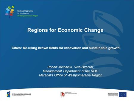 Cities: Re-using brown fields for innovation and sustainable growth Robert Michalski, Vice-Director, Management Department of the ROP, Marshal's Office.
