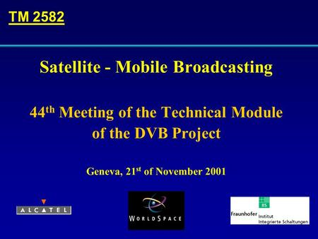 Satellite - Mobile Broadcasting 44 th Meeting of the Technical Module of the DVB Project Geneva, 21 st of November 2001 TM 2582.