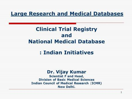 1 Large Research and Medical Databases Clinical Trial Registry and National Medical Database : Indian Initiatives Dr. Vijay Kumar Scientist F and Head,