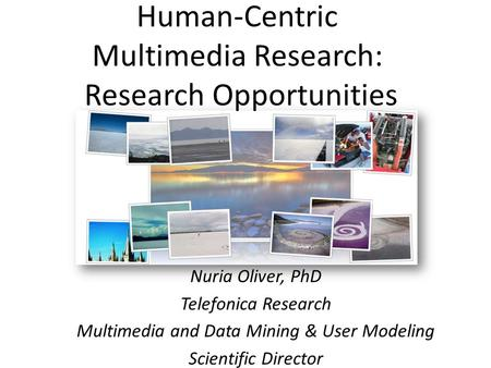 Human-Centric Multimedia Research: Research Opportunities Nuria Oliver, PhD Telefonica Research Multimedia and Data Mining & User Modeling Scientific Director.