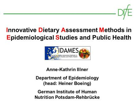 Innovative Dietary Assessment Methods in Epidemiological Studies and Public Health Anne-Kathrin Illner Department of Epidemiology (head: Heiner Boeing)