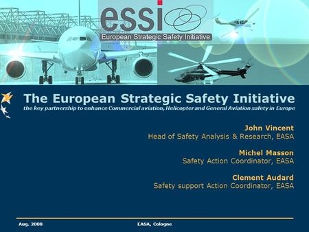 Aug. 2008EASA, Cologne John Vincent Head of Safety Analysis & Research, EASA Michel Masson Safety Action Coordinator, EASA Clement Audard Safety support.