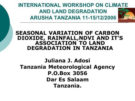 SEASONAL VARIATION OF CARBON DIOXIDE, RAINFALL,NDVI AND ITS ASSOCIATION TO LAND DEGRADATION IN TANZANIA Juliana J. Adosi Tanzania Meteorological Agency.