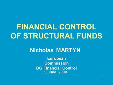 1 FINANCIAL CONTROL OF STRUCTURAL FUNDS Nicholas MARTYN European Commission DG Financial Control 5June 2000.
