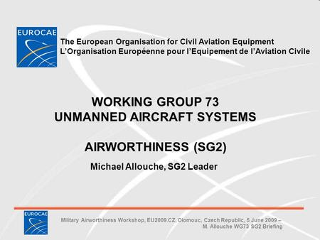 Military Airworthiness Workshop, EU2009.CZ, Olomouc, Czech Republic, 5 June 2009 – M. Allouche WG73 SG2 Briefing Michael Allouche, SG2 Leader WORKING GROUP.