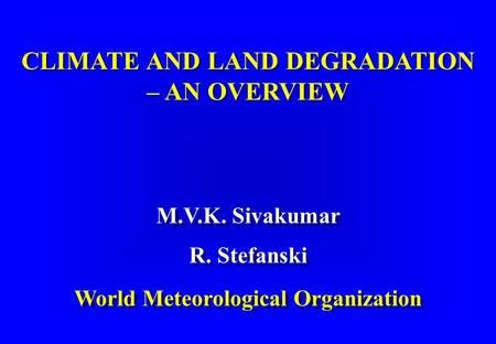 CLIMATE AND LAND DEGRADATION – AN OVERVIEW CLIMATE AND LAND DEGRADATION – AN OVERVIEW M.V.K. Sivakumar R. Stefanski World Meteorological Organization M.V.K.