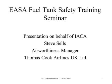 IACA Presentation 23 Nov 20071 EASA Fuel Tank Safety Training Seminar Presentation on behalf of IACA Steve Sells Airworthiness Manager Thomas Cook Airlines.