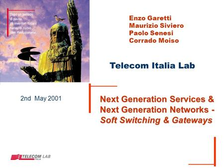 Telecom Italia Lab 2nd May 2001 Next Generation Services & Next Generation Networks - Soft Switching & Gateways Enzo Garetti Maurizio Siviero Paolo Senesi.