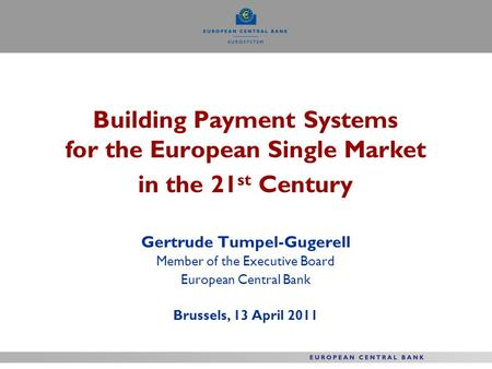 Building Payment Systems for the European Single Market in the 21 st Century Gertrude Tumpel-Gugerell Member of the Executive Board European Central Bank.