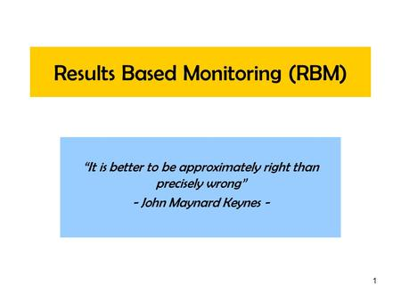 1 Results Based Monitoring (RBM) It is better to be approximately right than precisely wrong - John Maynard Keynes -