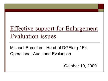 Effective support for Enlargement Evaluation issues Michael Berrisford, Head of DGElarg / E4 Operational Audit and Evaluation October 19, 2009.