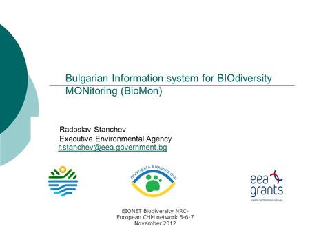 EIONET Biodiversity NRC- European CHM network 5-6-7 November 2012 Bulgarian Information system for BIOdiversity MONitoring (BioMon) Radoslav Stanchev Executive.