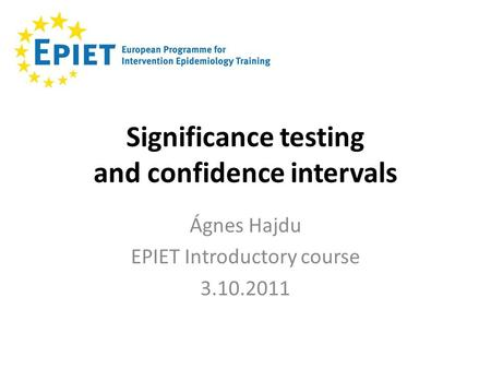 Significance testing and confidence intervals Ágnes Hajdu EPIET Introductory course 3.10.2011.