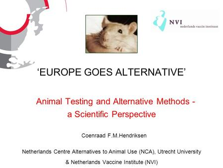 EUROPE GOES ALTERNATIVE Animal Testing and Alternative Methods - a Scientific Perspective Coenraad F.M.Hendriksen Netherlands Centre Alternatives to Animal.
