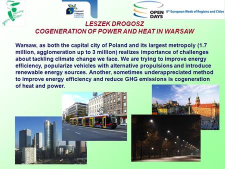 LESZEK DROGOSZ COGENERATION OF POWER AND HEAT IN WARSAW Warsaw, as both the capital city of Poland and its largest metropoly (1.7 million, agglomeration.