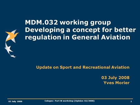 03 July 2008 Cologne: Part-M workshop (Opinion 02/2008) 1 MDM.032 working group Developing a concept for better regulation in General Aviation Update on.