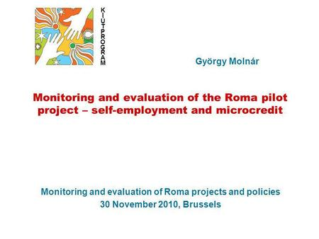 Monitoring and evaluation of Roma projects and policies 30 November 2010, Brussels György Molnár KIÚTPROGRAMKIÚTPROGRAM Monitoring and evaluation of the.