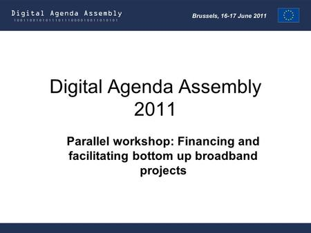 Digital Agenda Assembly 2011 Parallel workshop: Financing and facilitating bottom up broadband projects.