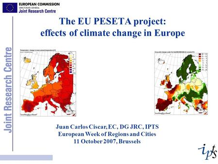 The EU PESETA project: effects of climate change in Europe Juan Carlos Ciscar, EC, DG JRC, IPTS European Week of Regions and Cities 11 October 2007, Brussels.