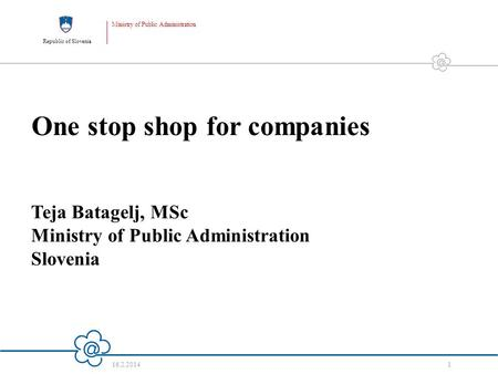Republic of Slovenia Ministry of Public Administration 16.2.2014 1 One stop shop for companies Teja Batagelj, MSc Ministry of Public Administration Slovenia.