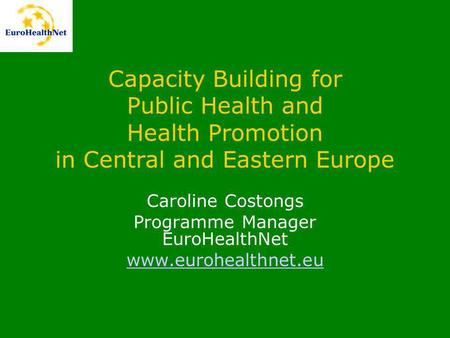 Capacity Building for Public Health and Health Promotion in Central and Eastern Europe Caroline Costongs Programme Manager EuroHealthNet www.eurohealthnet.eu.